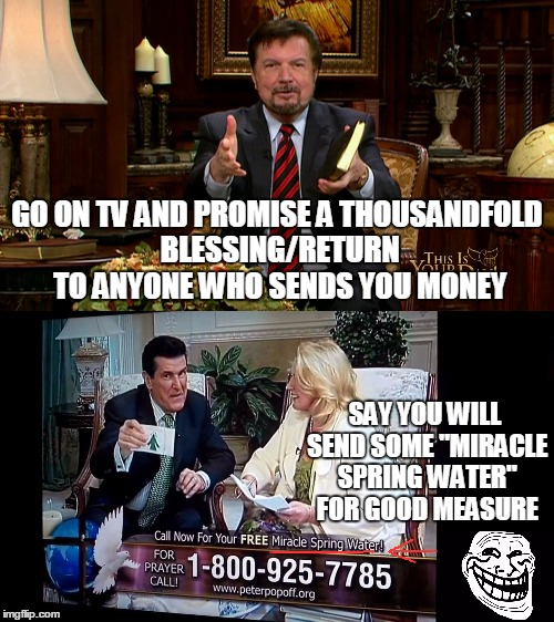 "GO ON TV AND PROMISE A THOUSANDFOLD BLESSING/RETURN TO ANYONE WHO SENDS YOU MONEY SAY YOU WILL SEND SOME ""MIRACLE SPRING WATER"" FOR GOOD MEA 