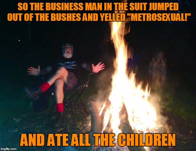 "SO THE BUSINESS MAN IN THE SUIT JUMPED OUT OF THE BUSHES AND YELLED ""METROSEXUAL!"" AND ATE ALL THE CHILDREN 