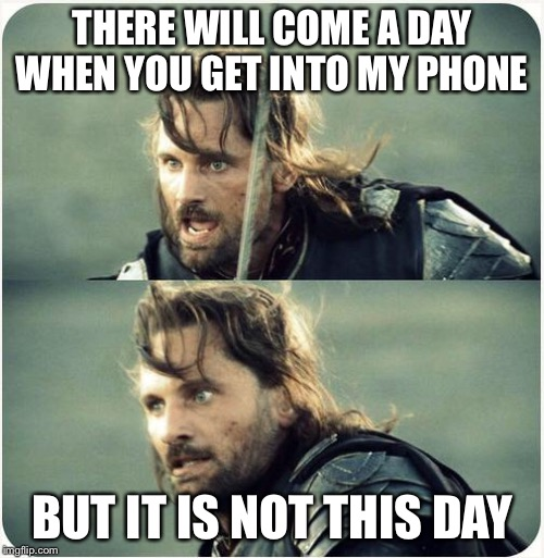 but is not this day | THERE WILL COME A DAY WHEN YOU GET INTO MY PHONE BUT IT IS NOT THIS DAY | image tagged in but is not this day | made w/ Imgflip meme maker