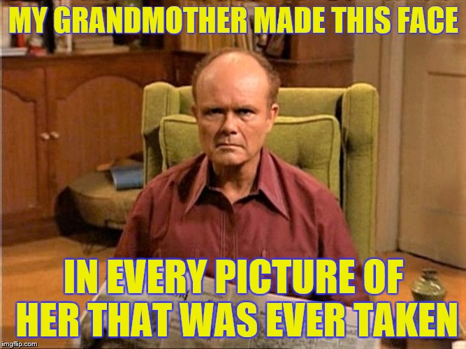 Guess That's Where I Got it from | MY GRANDMOTHER MADE THIS FACE IN EVERY PICTURE OF HER THAT WAS EVER TAKEN | image tagged in memes,funny,grandmother,red forman | made w/ Imgflip meme maker