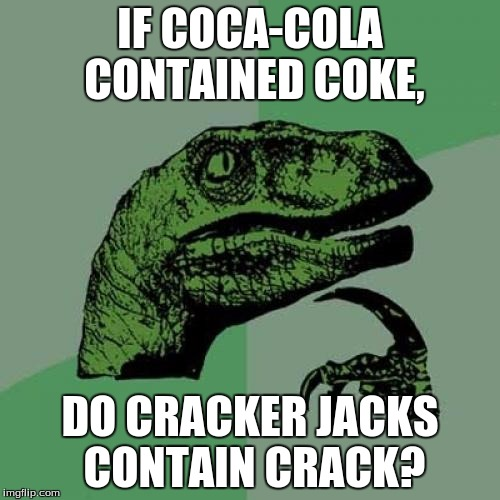 Philosoraptor Meme | IF COCA-COLA CONTAINED COKE, DO CRACKER JACKS CONTAIN CRACK? | image tagged in memes,philosoraptor | made w/ Imgflip meme maker