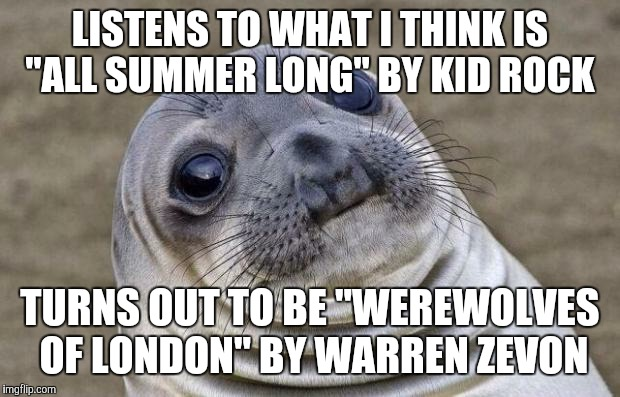 "Summer sun vs. full moon  | LISTENS TO WHAT I THINK IS ""ALL SUMMER LONG"" BY KID ROCK TURNS OUT TO BE ""WEREWOLVES OF LONDON"" BY WARREN ZEVON 