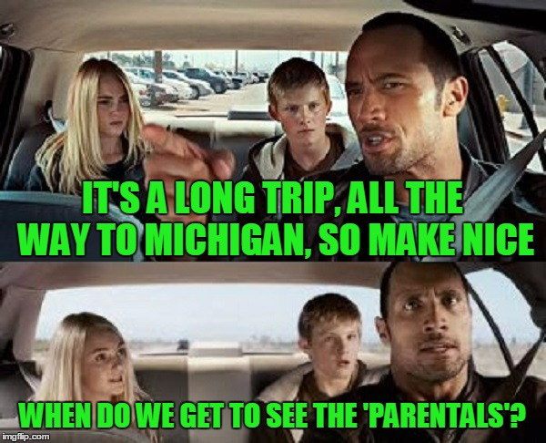 IT'S A LONG TRIP, ALL THE WAY TO MICHIGAN, SO MAKE NICE WHEN DO WE GET TO SEE THE 'PARENTALS'? | made w/ Imgflip meme maker