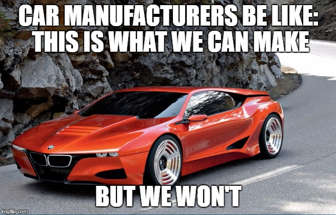 Car manufacturers are lazy in this regard | CAR MANUFACTURERS BE LIKE: THIS IS WHAT WE CAN MAKE BUT WE WON'T | image tagged in meme,cars,concepts | made w/ Imgflip meme maker