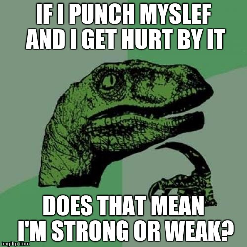 Really couldn't think of much, so I just copies this down. Found it pretty funny. | IF I PUNCH MYSLEF AND I GET HURT BY IT DOES THAT MEAN I'M STRONG OR WEAK? | image tagged in memes,philosoraptor | made w/ Imgflip meme maker