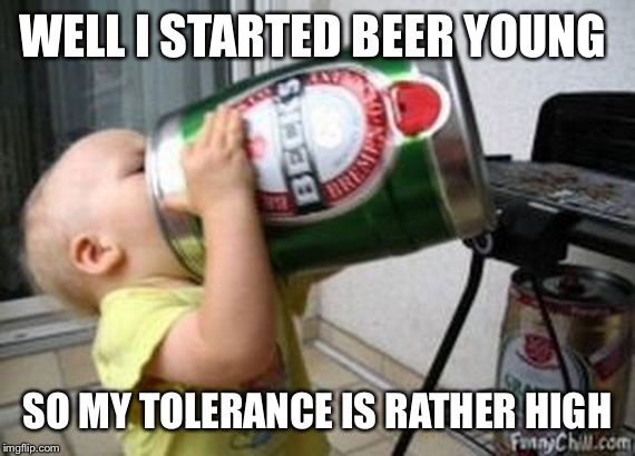 WELL I STARTED BEER YOUNG SO MY TOLERANCE IS RATHER HIGH | made w/ Imgflip meme maker