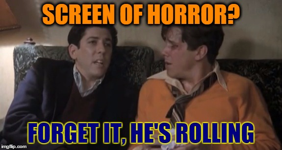 Forget it, he's rolling. | SCREEN OF HORROR? FORGET IT, HE'S ROLLING | image tagged in forget it,he's rolling | made w/ Imgflip meme maker