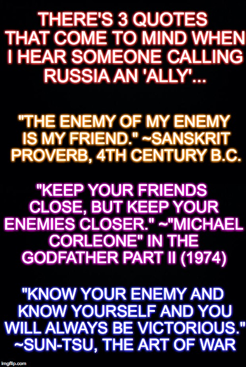 "Quotes that politicians need to remember... | THERE'S 3 QUOTES THAT COME TO MIND WHEN I HEAR SOMEONE CALLING RUSSIA AN 'ALLY'... ""KNOW YOUR ENEMY AND KNOW YOURSELF AND YOU WILL ALWAYS BE 