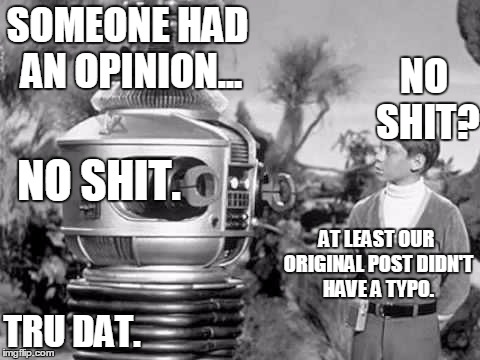 robot and will | SOMEONE HAD AN OPINION... NO SHIT? NO SHIT. AT LEAST OUR ORIGINAL POST DIDN'T HAVE A TYPO. TRU DAT. | image tagged in robot and will | made w/ Imgflip meme maker