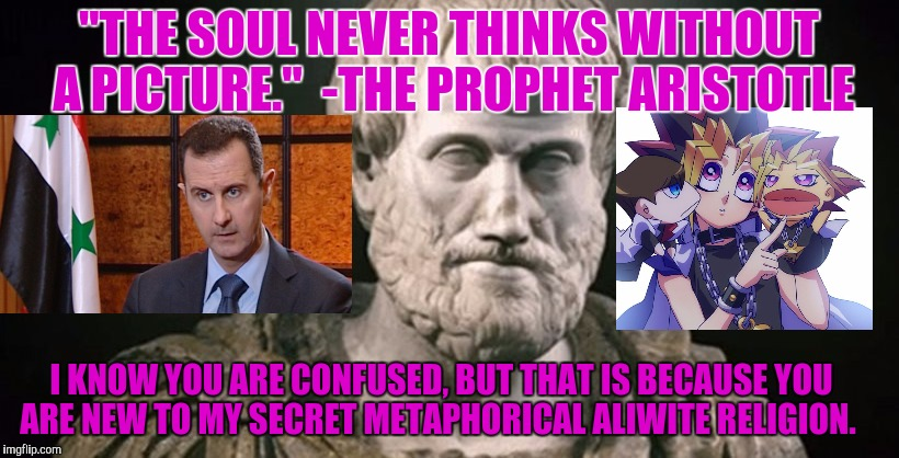 """THE SOUL NEVER THINKS WITHOUT A PICTURE.""  -THE PROPHET ARISTOTLE I KNOW YOU ARE CONFUSED, BUT THAT IS BECAUSE YOU ARE NEW TO MY SECRET MET 