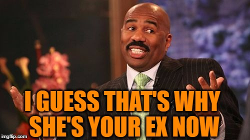 Steve Harvey Meme | I GUESS THAT'S WHY SHE'S YOUR EX NOW | image tagged in memes,steve harvey | made w/ Imgflip meme maker