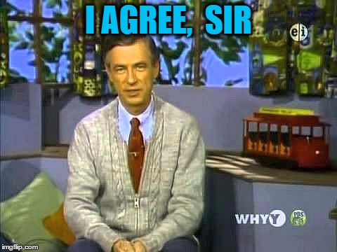 Mr Rogers | I AGREE,  SIR | image tagged in mr rogers | made w/ Imgflip meme maker