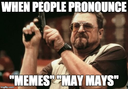 "Am I The Only One Around Here Meme | WHEN PEOPLE PRONOUNCE ""MEMES"" ""MAY MAYS"" 