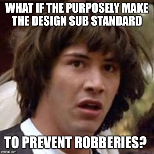 Conspiracy Keanu Meme | WHAT IF THE PURPOSELY MAKE THE DESIGN SUB STANDARD TO PREVENT ROBBERIES? | image tagged in memes,conspiracy keanu | made w/ Imgflip meme maker