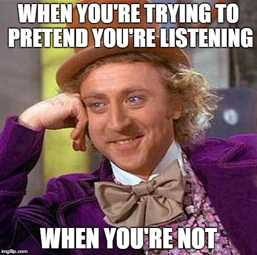 Creepy Condescending Wonka Meme | WHEN YOU'RE TRYING TO PRETEND YOU'RE LISTENING WHEN YOU'RE NOT | image tagged in memes,creepy condescending wonka | made w/ Imgflip meme maker