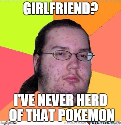 GIRLFRIEND? I'VE NEVER HERD OF THAT POKEMON | made w/ Imgflip meme maker