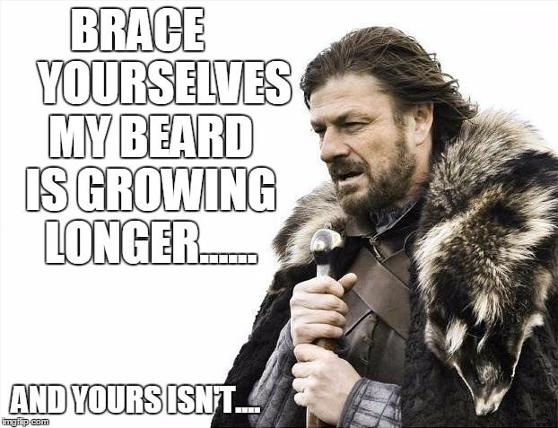 Brace Yourselves X is Coming Meme | BRACE      YOURSELVES MY BEARD IS GROWING LONGER...... AND YOURS ISN'T.... | image tagged in memes,brace yourselves x is coming | made w/ Imgflip meme maker