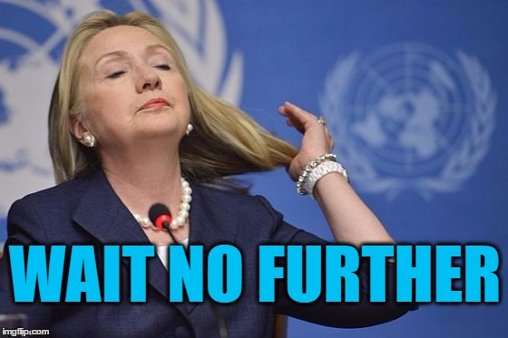 Hillary | WAIT NO FURTHER | image tagged in hillary | made w/ Imgflip meme maker