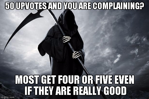 Death | 50 UPVOTES AND YOU ARE COMPLAINING? MOST GET FOUR OR FIVE EVEN IF THEY ARE REALLY GOOD | image tagged in death | made w/ Imgflip meme maker