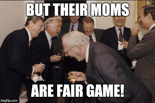 Laughing Men In Suits Meme | BUT THEIR MOMS ARE FAIR GAME! | image tagged in memes,laughing men in suits | made w/ Imgflip meme maker