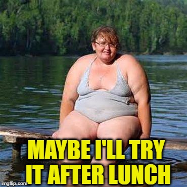 big woman, big heart | MAYBE I'LL TRY IT AFTER LUNCH | image tagged in big woman,big heart | made w/ Imgflip meme maker