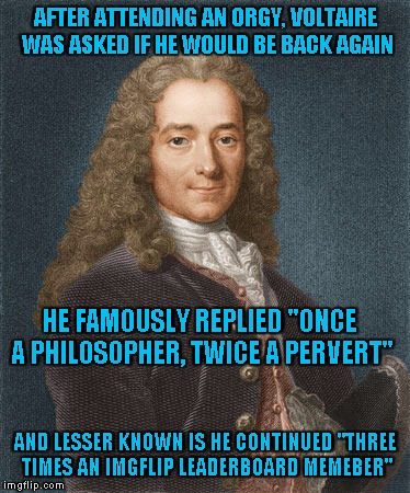 "Makes you look at the leader board in a whole new light doesn't it? | AFTER ATTENDING AN ORGY, VOLTAIRE WAS ASKED IF HE WOULD BE BACK AGAIN HE FAMOUSLY REPLIED ""ONCE A PHILOSOPHER, TWICE A PERVERT"" AND LESSER K 