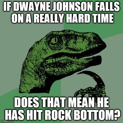 Philosoraptor Meme | IF DWAYNE JOHNSON FALLS ON A REALLY HARD TIME DOES THAT MEAN HE HAS HIT ROCK BOTTOM? | image tagged in memes,philosoraptor | made w/ Imgflip meme maker