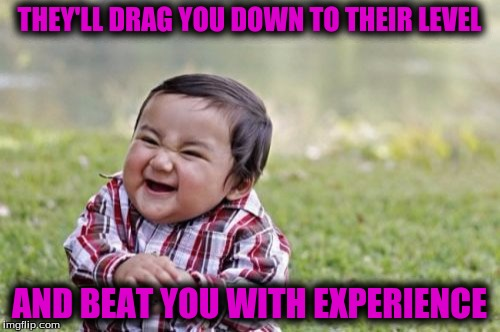 Evil Toddler Meme | THEY'LL DRAG YOU DOWN TO THEIR LEVEL AND BEAT YOU WITH EXPERIENCE | image tagged in memes,evil toddler | made w/ Imgflip meme maker