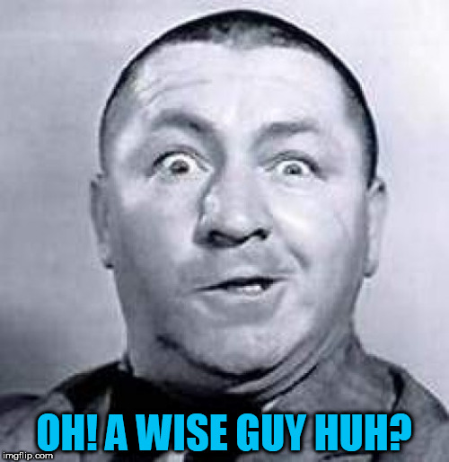 OH! A WISE GUY HUH? | made w/ Imgflip meme maker
