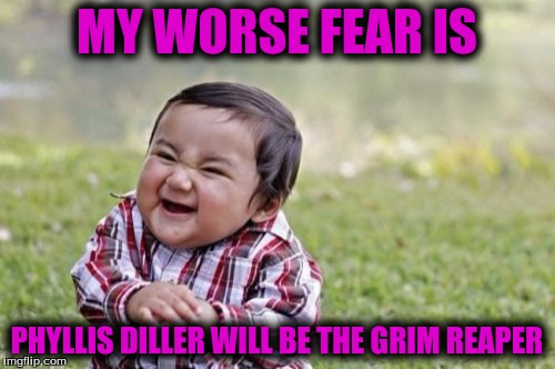 Evil Toddler Meme | MY WORSE FEAR IS PHYLLIS DILLER WILL BE THE GRIM REAPER | image tagged in memes,evil toddler | made w/ Imgflip meme maker
