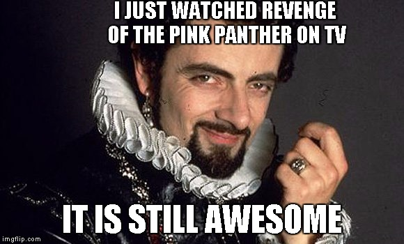 Black Adder | I JUST WATCHED REVENGE OF THE PINK PANTHER ON TV IT IS STILL AWESOME | image tagged in black adder | made w/ Imgflip meme maker