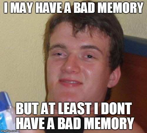 10 Guy Meme | I MAY HAVE A BAD MEMORY BUT AT LEAST I DONT HAVE A BAD MEMORY | image tagged in memes,10 guy | made w/ Imgflip meme maker