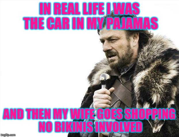 Brace Yourselves X is Coming Meme | IN REAL LIFE I WAS THE CAR IN MY PAJAMAS AND THEN MY WIFE GOES SHOPPING NO BIKINIS INVOLVED | image tagged in memes,brace yourselves x is coming | made w/ Imgflip meme maker