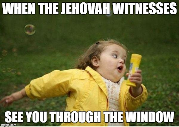 Chubby Bubbles Girl Meme | WHEN THE JEHOVAH WITNESSES SEE YOU THROUGH THE WINDOW | image tagged in memes,chubby bubbles girl | made w/ Imgflip meme maker