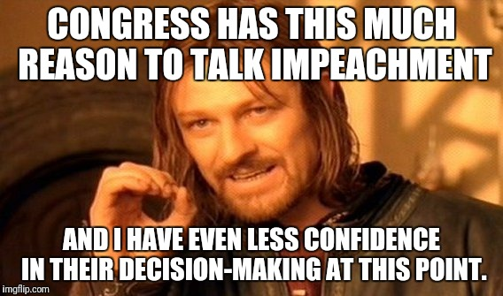 Congressional Confidence  | CONGRESS HAS THIS MUCH REASON TO TALK IMPEACHMENT AND I HAVE EVEN LESS CONFIDENCE IN THEIR DECISION-MAKING AT THIS POINT. | image tagged in memes,one does not simply,trump,congress,impeachment | made w/ Imgflip meme maker
