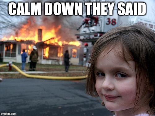 Disaster Girl Meme | CALM DOWN THEY SAID | image tagged in memes,disaster girl | made w/ Imgflip meme maker