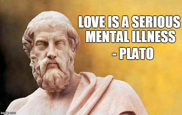 This is my philosophy on trolls as well...LOL Philosopher Week - A NemoNeem1221 Event - May 15-21 | LOVE IS A SERIOUS MENTAL ILLNESS - PLATO | image tagged in plato,quote | made w/ Imgflip meme maker