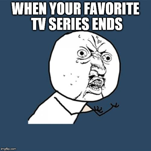 It's a cycle~ | WHEN YOUR FAVORITE TV SERIES ENDS | image tagged in memes,y u no,tv | made w/ Imgflip meme maker