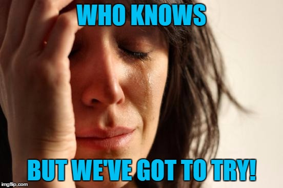 First World Problems Meme | WHO KNOWS BUT WE'VE GOT TO TRY! | image tagged in memes,first world problems | made w/ Imgflip meme maker