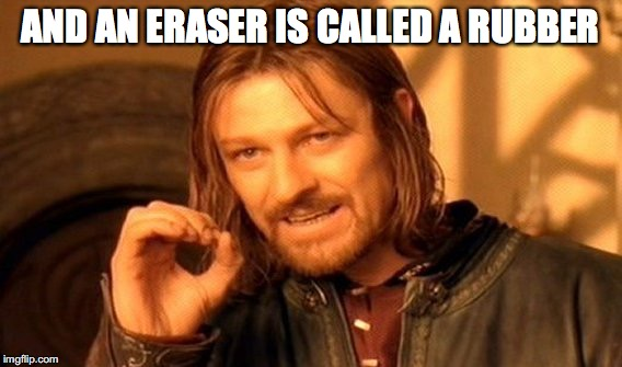 One Does Not Simply Meme | AND AN ERASER IS CALLED A RUBBER | image tagged in memes,one does not simply | made w/ Imgflip meme maker