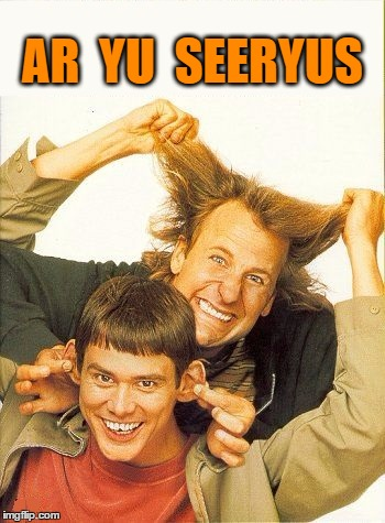 DUMB and dumber | AR  YU  SEERYUS | image tagged in dumb and dumber | made w/ Imgflip meme maker
