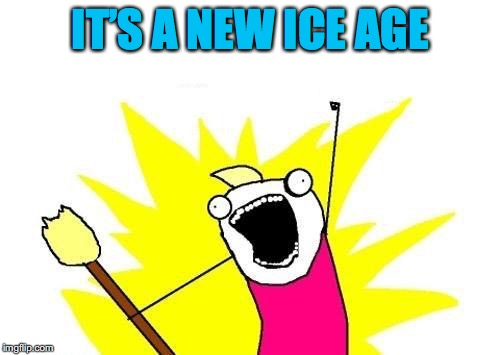 X All The Y Meme | IT'S A NEW ICE AGE | image tagged in memes,x all the y | made w/ Imgflip meme maker