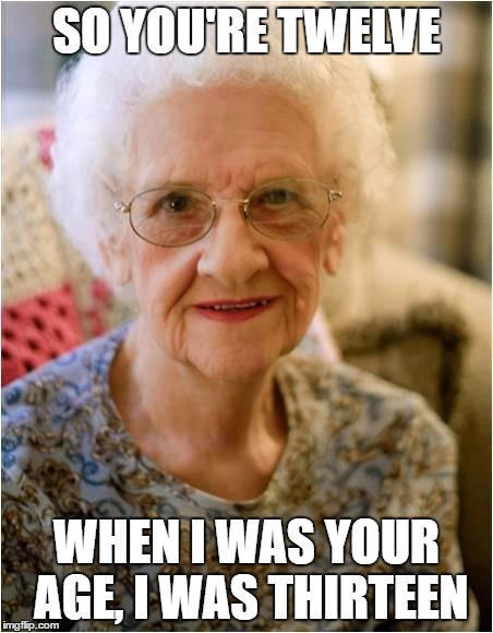 Oh Grandma | SO YOU'RE TWELVE WHEN I WAS YOUR AGE, I WAS THIRTEEN | image tagged in grandma,memes,dank memes,funny memes,skits bits and nits,bad puns | made w/ Imgflip meme maker