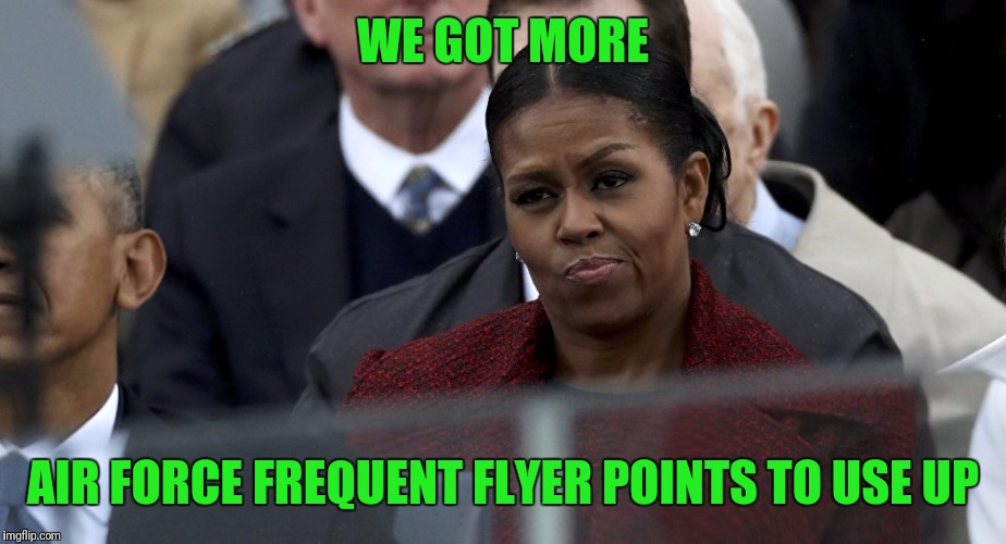 Michelle Pissed | WE GOT MORE AIR FORCE FREQUENT FLYER POINTS TO USE UP | image tagged in michelle pissed | made w/ Imgflip meme maker