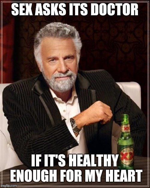 The Most Interesting Man In The World Meme | SEX ASKS ITS DOCTOR IF IT'S HEALTHY ENOUGH FOR MY HEART | image tagged in memes,the most interesting man in the world | made w/ Imgflip meme maker