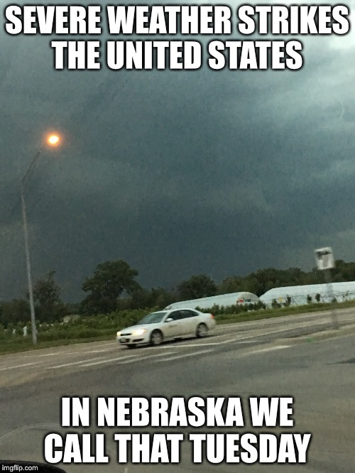 Nebraska Weather 3 | SEVERE WEATHER STRIKES THE UNITED STATES IN NEBRASKA WE CALL THAT TUESDAY | image tagged in nebraska,weather | made w/ Imgflip meme maker