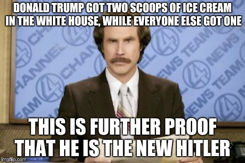 CNN Journalism be like  | DONALD TRUMP GOT TWO SCOOPS OF ICE CREAM IN THE WHITE HOUSE, WHILE EVERYONE ELSE GOT ONE THIS IS FURTHER PROOF THAT HE IS THE NEW HITLER | image tagged in memes,ron burgundy | made w/ Imgflip meme maker