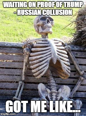 Waiting Skeleton Meme | WAITING ON PROOF OF TRUMP - RUSSIAN COLLUSION GOT ME LIKE... | image tagged in memes,waiting skeleton | made w/ Imgflip meme maker
