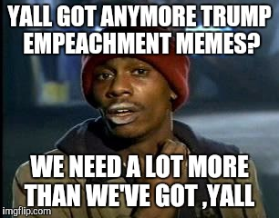 Y'all Got Any More Of That Meme | YALL GOT ANYMORE TRUMP EMPEACHMENT MEMES? WE NEED A LOT MORE THAN WE'VE GOT ,YALL | image tagged in memes,yall got any more of | made w/ Imgflip meme maker