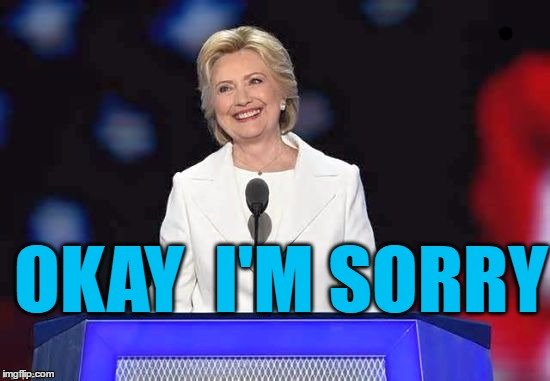 Hillary | OKAY  I'M SORRY | image tagged in hillary | made w/ Imgflip meme maker